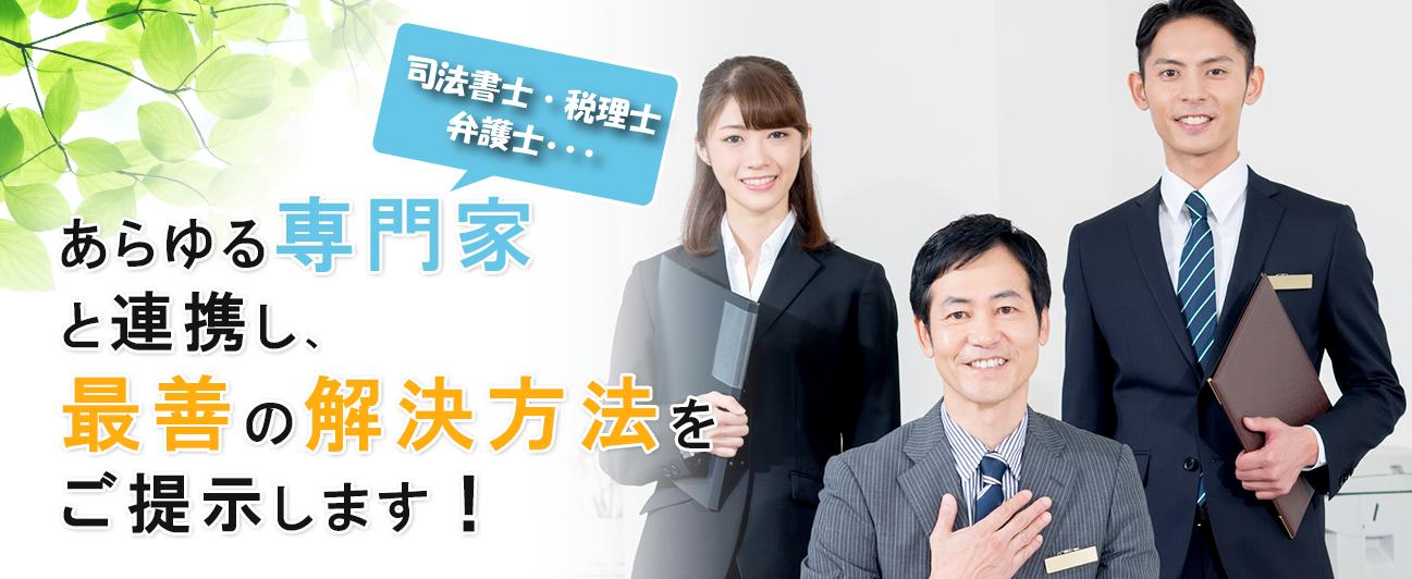 あらゆる専門家(建築家、弁護士、税理…)と連携し、最善の解決方法をご提示します!